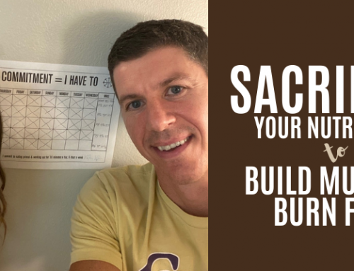 Sacrifice Your Nutrition To Build Muscle & Burn Fat
